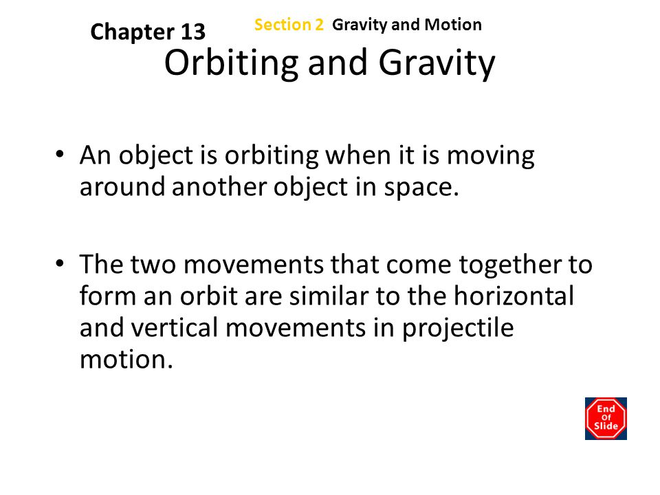 Section 2 Gravity and Motion Chapter 13 Orbiting and Gravity An object is orbiting when it is moving around another object in space. The two movements