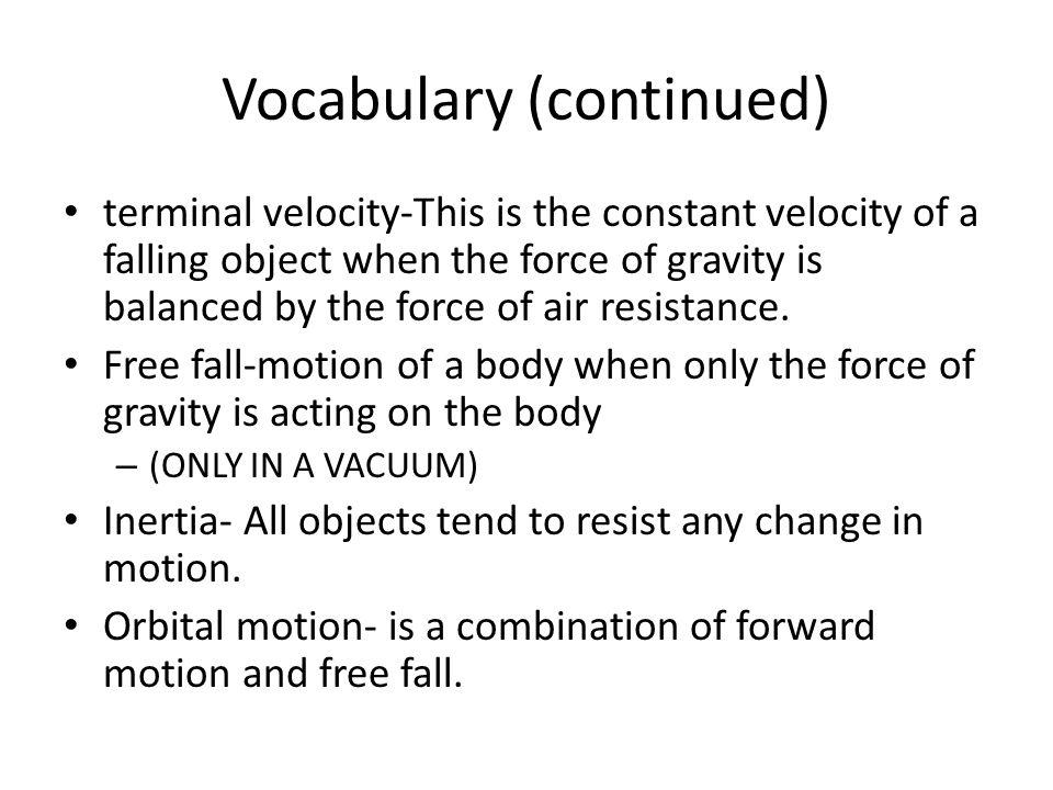 Vocabulary (continued) terminal velocity-This is the constant velocity of a falling object when the force of gravity is balanced by the force of air r