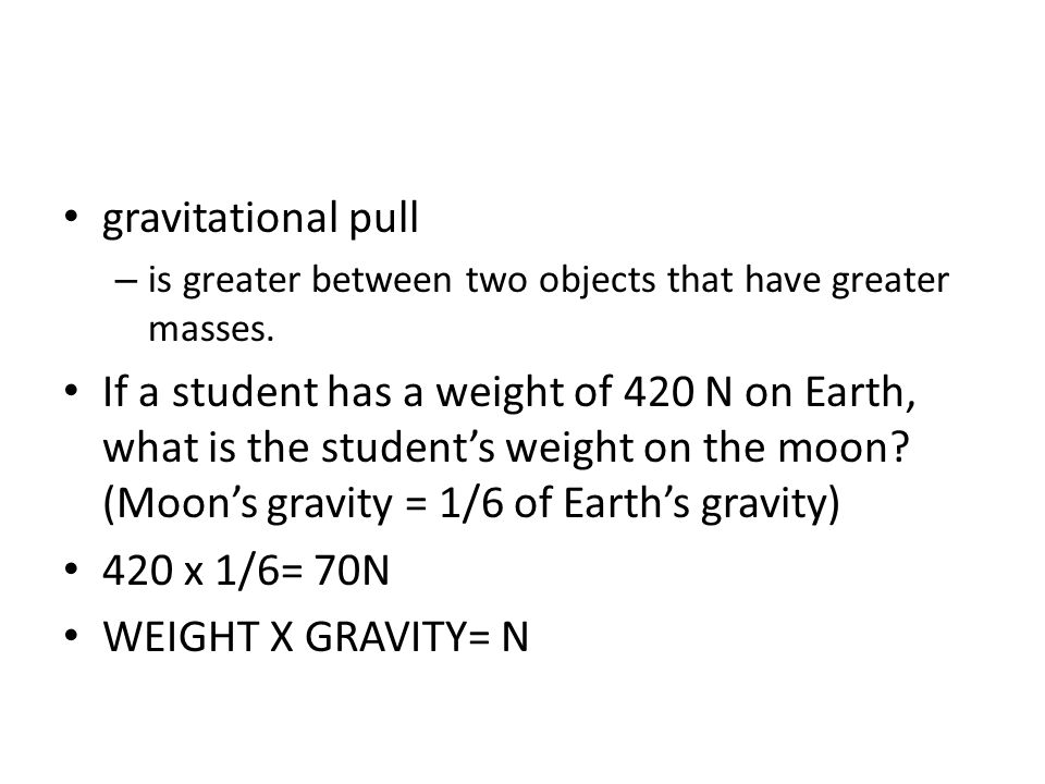 gravitational pull – is greater between two objects that have greater masses. If a student has a weight of 420 N on Earth, what is the student's weigh
