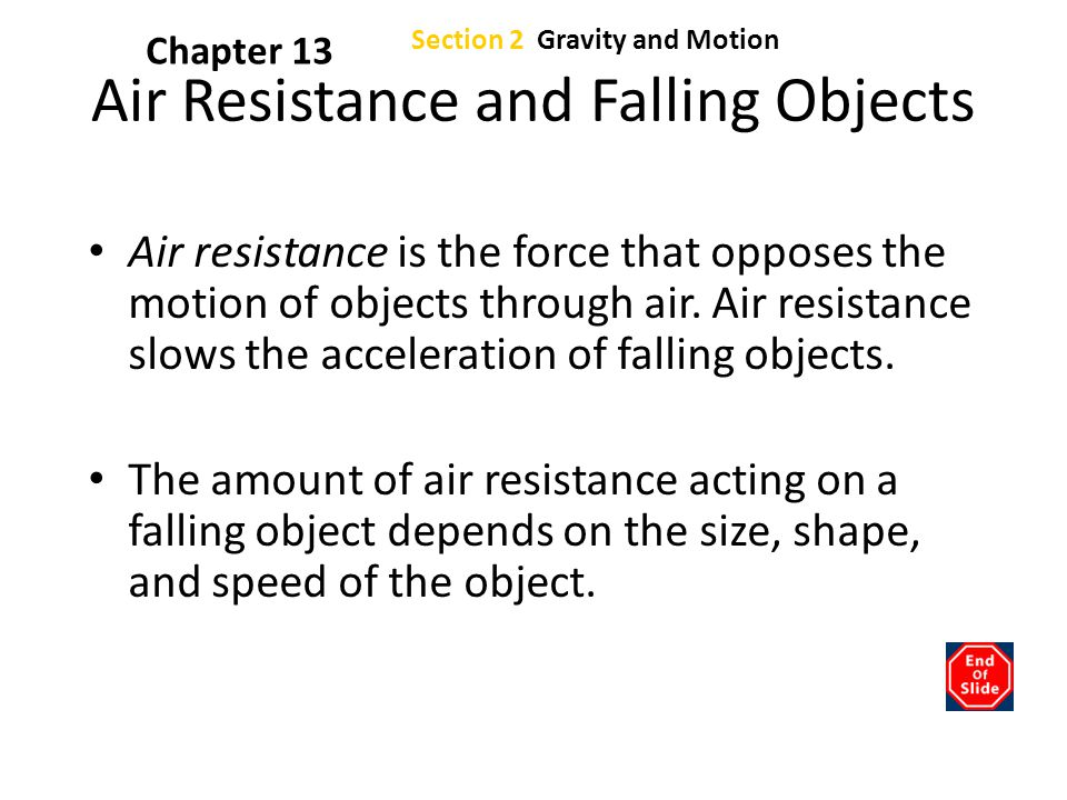 Section 2 Gravity and Motion Chapter 13 Air Resistance and Falling Objects Air resistance is the force that opposes the motion of objects through air.