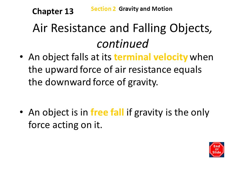 Section 2 Gravity and Motion Chapter 13 Air Resistance and Falling Objects, continued An object falls at its terminal velocity when the upward force o