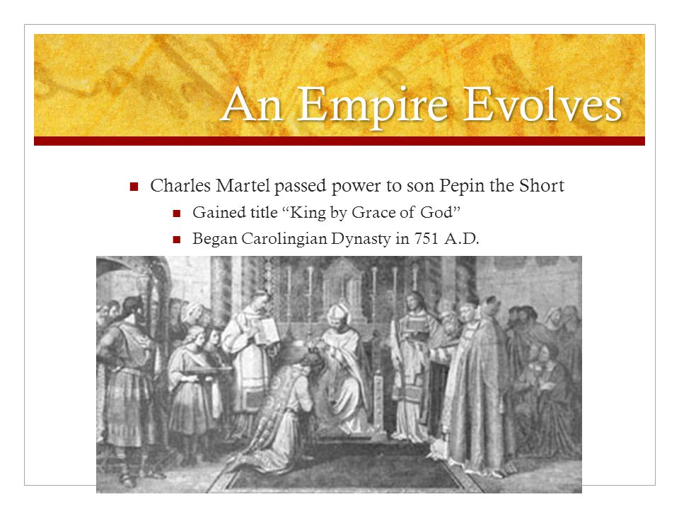 An Empire Evolves Charles Martel passed power to son Pepin the Short Gained title King by Grace of God Began Carolingian Dynasty in 751 A.D.