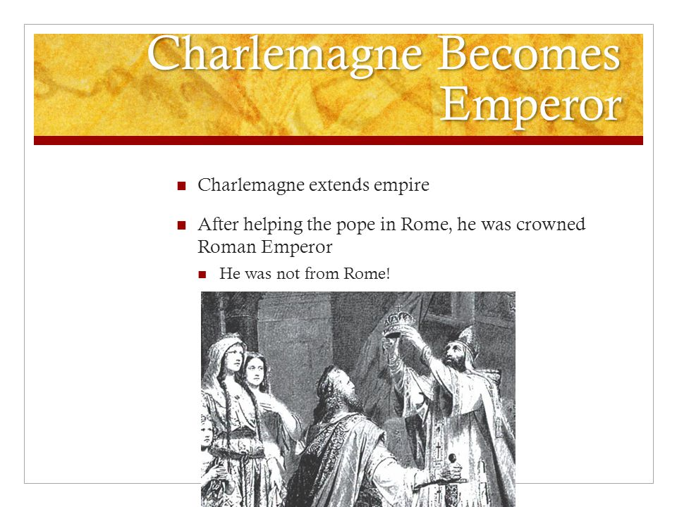 Charlemagne Becomes Emperor Charlemagne extends empire After helping the pope in Rome, he was crowned Roman Emperor He was not from Rome!