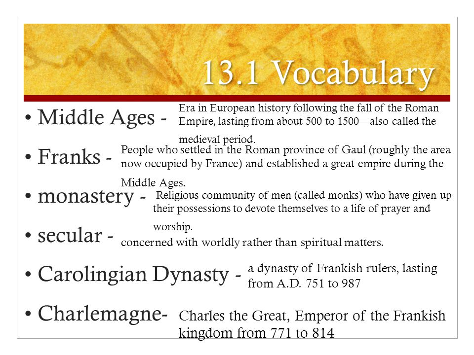 13.1 Vocabulary Middle Ages - Franks - monastery - secular - Carolingian Dynasty - Charlemagne- Era in European history following the fall of the Roman Empire, lasting from about 500 to 1500—also called the medieval period.