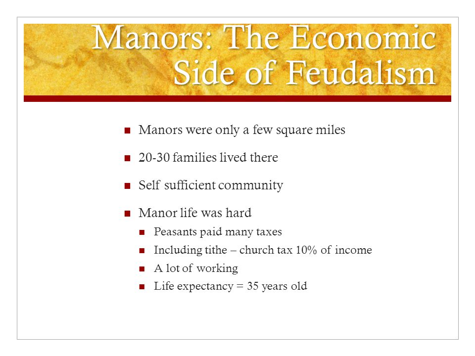 Manors: The Economic Side of Feudalism Manors were only a few square miles 20-30 families lived there Self sufficient community Manor life was hard Peasants paid many taxes Including tithe – church tax 10% of income A lot of working Life expectancy = 35 years old