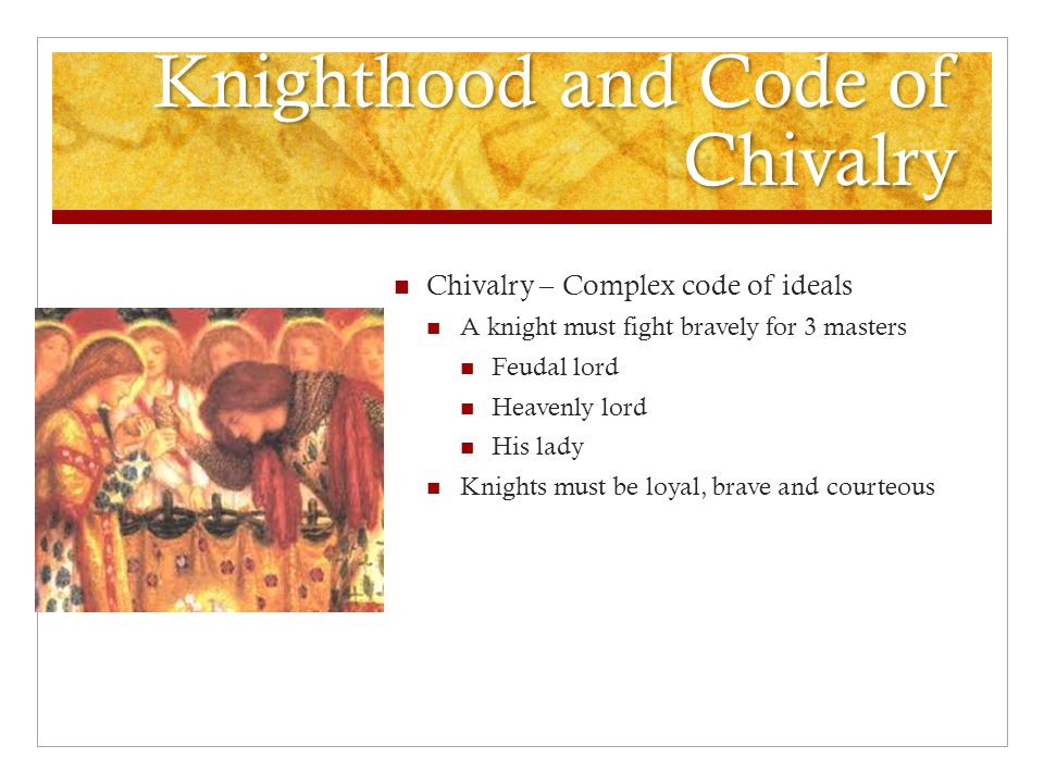 Knighthood and Code of Chivalry Chivalry – Complex code of ideals A knight must fight bravely for 3 masters Feudal lord Heavenly lord His lady Knights must be loyal, brave and courteous