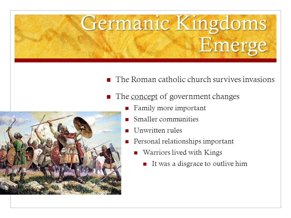 Germanic Kingdoms Emerge The Roman catholic church survives invasions The concept of government changes Family more important Smaller communities Unwritten rules Personal relationships important Warriors lived with Kings It was a disgrace to outlive him