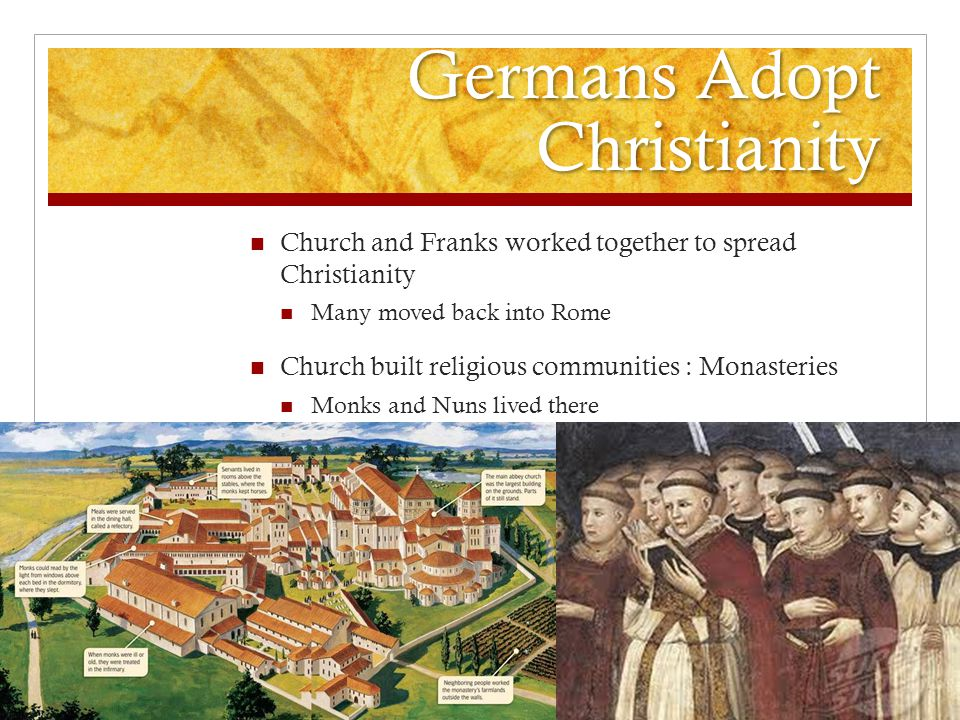 Germans Adopt Christianity Church and Franks worked together to spread Christianity Many moved back into Rome Church built religious communities : Monasteries Monks and Nuns lived there