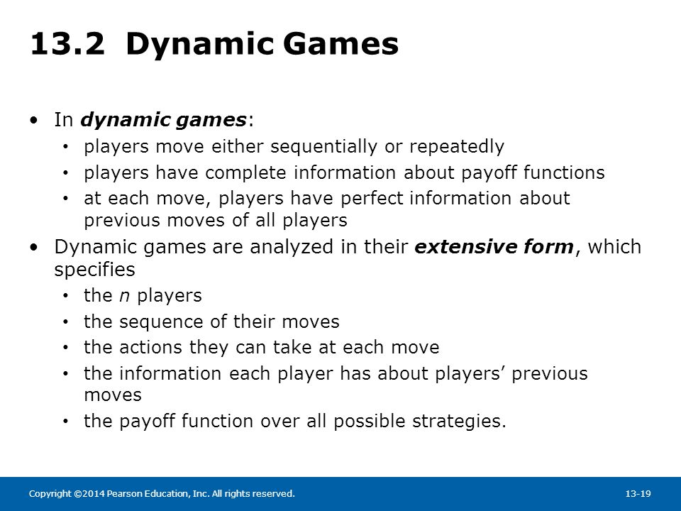 Copyright ©2014 Pearson Education, Inc. All rights reserved.13-19 13.2 Dynamic Games In dynamic games: players move either sequentially or repeatedly