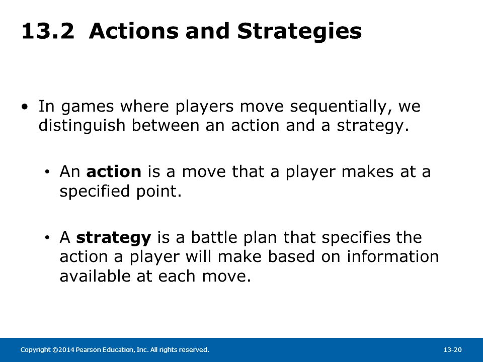 Copyright ©2014 Pearson Education, Inc. All rights reserved.13-20 13.2 Actions and Strategies In games where players move sequentially, we distinguish