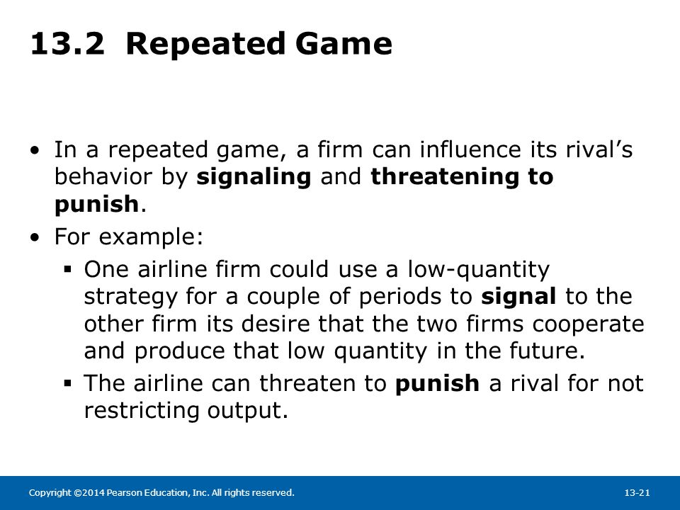 Copyright ©2014 Pearson Education, Inc. All rights reserved.13-21 13.2 Repeated Game In a repeated game, a firm can influence its rival's behavior by