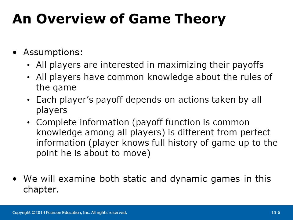 Copyright ©2014 Pearson Education, Inc. All rights reserved.13-6 An Overview of Game Theory Assumptions: All players are interested in maximizing thei