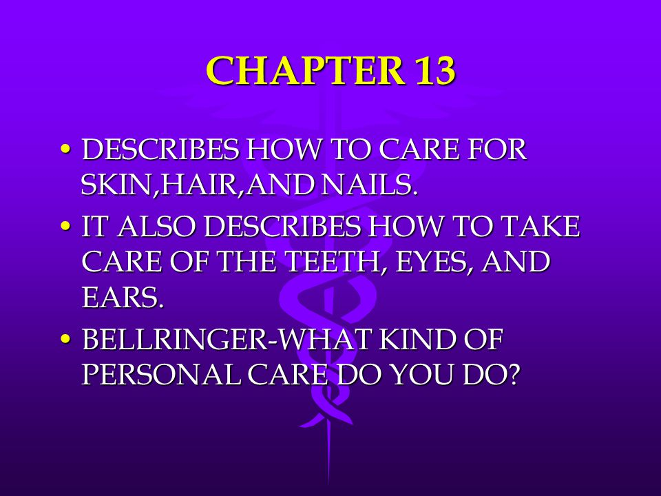 CHAPTER 13 DESCRIBES HOW TO CARE FOR SKIN,HAIR,AND NAILS.DESCRIBES HOW TO CARE FOR SKIN,HAIR,AND NAILS. IT ALSO DESCRIBES HOW TO TAKE CARE OF THE TEET