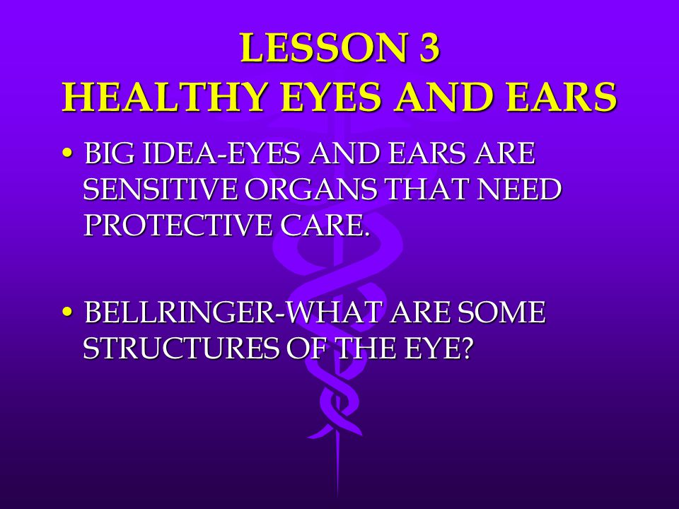 LESSON 3 HEALTHY EYES AND EARS BIG IDEA-EYES AND EARS ARE SENSITIVE ORGANS THAT NEED PROTECTIVE CARE.BIG IDEA-EYES AND EARS ARE SENSITIVE ORGANS THAT