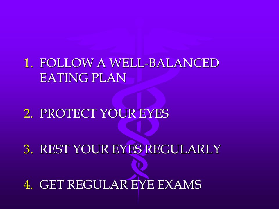 1.FOLLOW A WELL-BALANCED EATING PLAN 2.PROTECT YOUR EYES 3.REST YOUR EYES REGULARLY 4.GET REGULAR EYE EXAMS