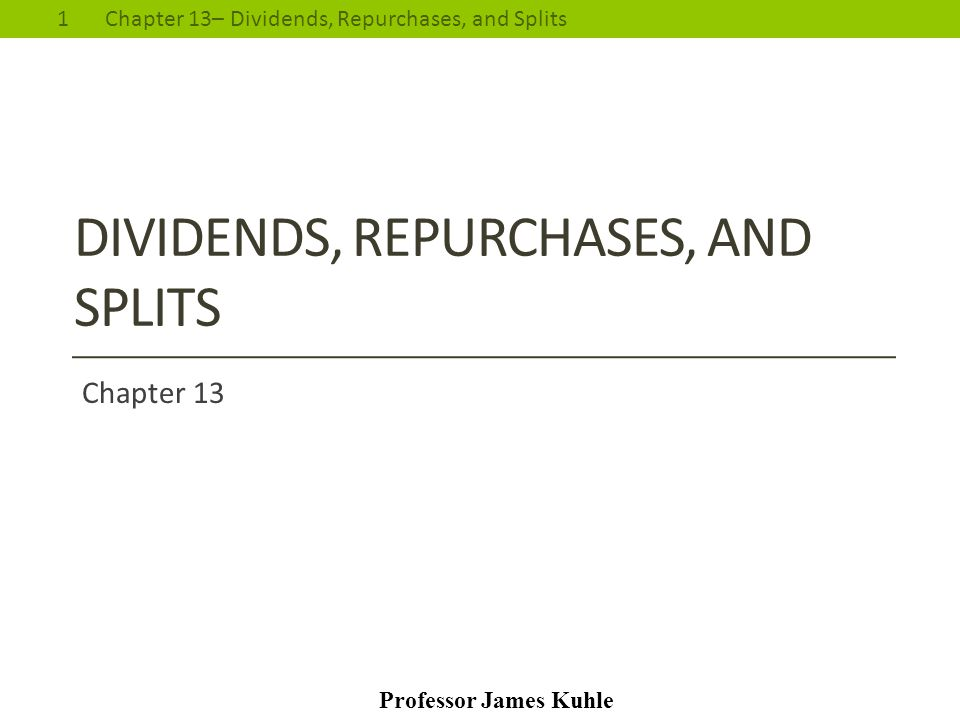 1Chapter 13– Dividends, Repurchases, and Splits Professor James Kuhle DIVIDENDS, REPURCHASES, AND SPLITS Chapter 13