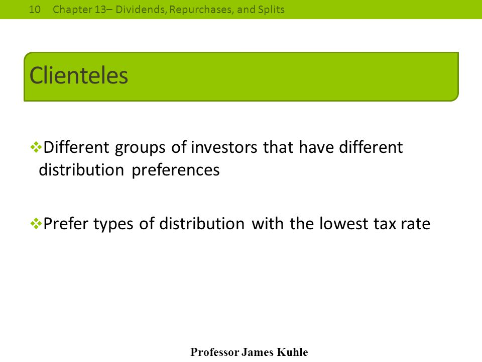 10Chapter 13– Dividends, Repurchases, and Splits Professor James Kuhle Clienteles  Different groups of investors that have different distribution pre