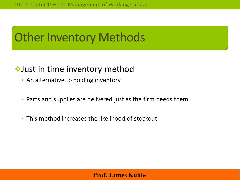 101Chapter 15– The Management of Working Capital Prof. James Kuhle Other Inventory Methods  Just in time inventory method An alternative to holding i