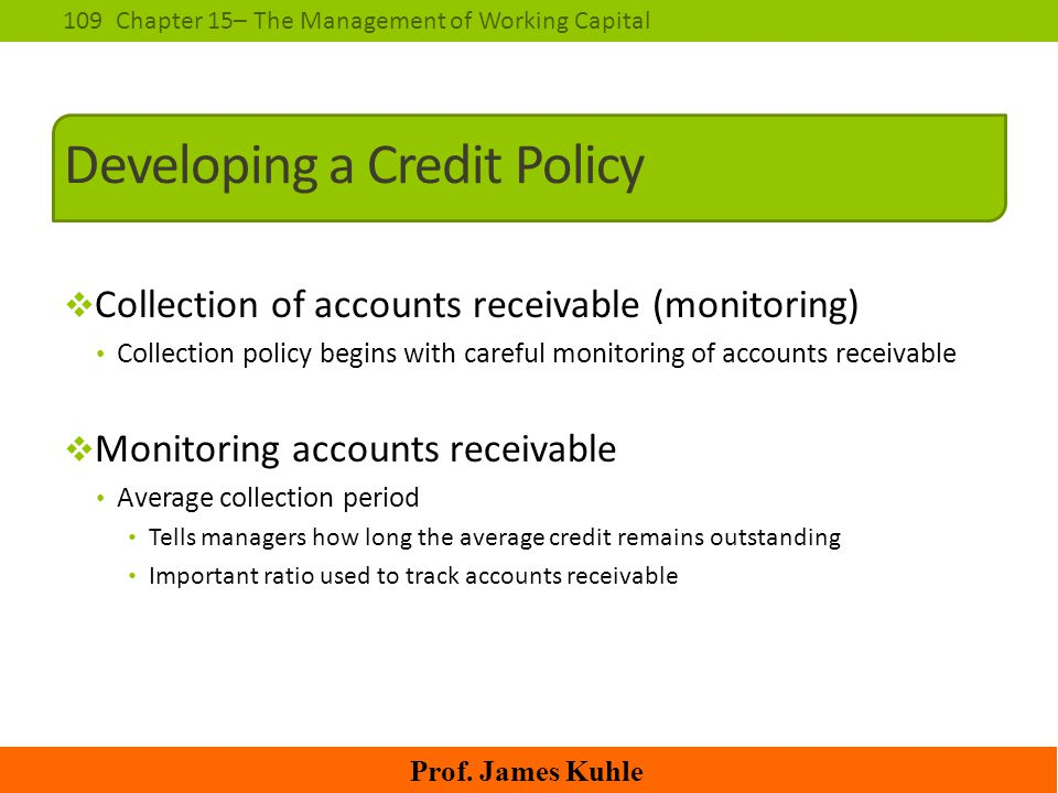 109Chapter 15– The Management of Working Capital Prof. James Kuhle Developing a Credit Policy  Collection of accounts receivable (monitoring) Collect
