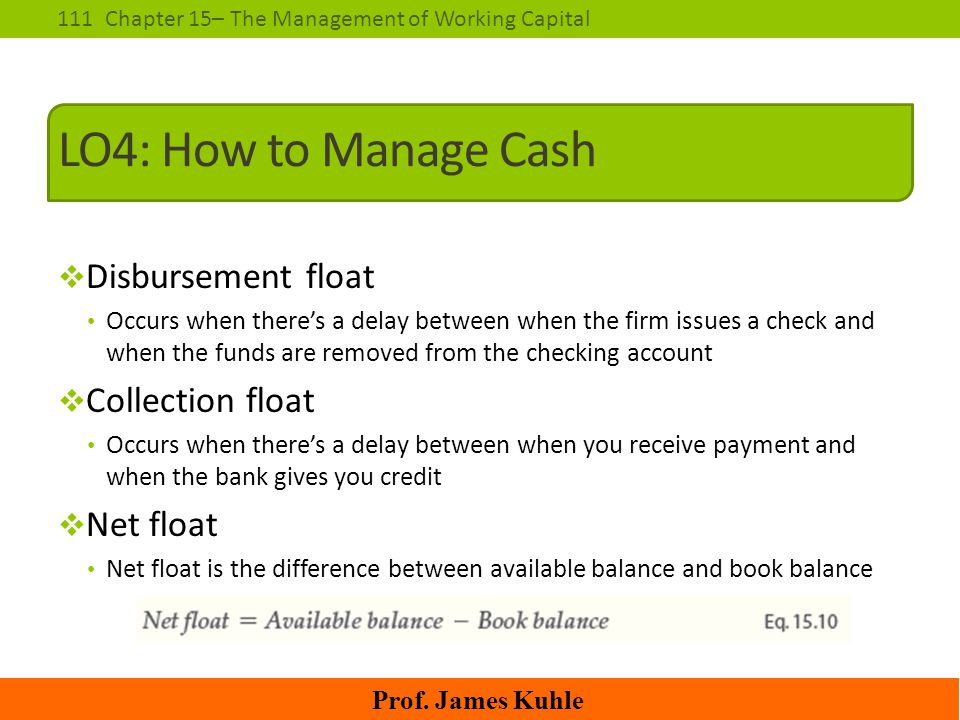 111Chapter 15– The Management of Working Capital Prof. James Kuhle LO4: How to Manage Cash  Disbursement float Occurs when there's a delay between wh