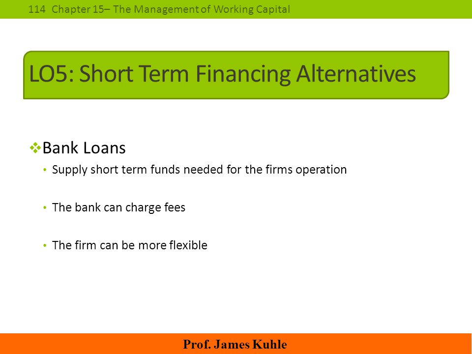 114Chapter 15– The Management of Working Capital Prof. James Kuhle LO5: Short Term Financing Alternatives  Bank Loans Supply short term funds needed