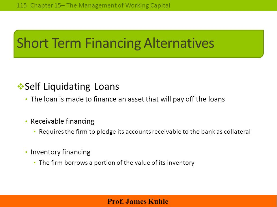 115Chapter 15– The Management of Working Capital Prof. James Kuhle Short Term Financing Alternatives  Self Liquidating Loans The loan is made to fina