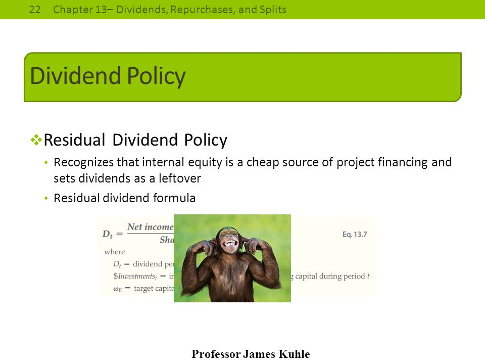 22Chapter 13– Dividends, Repurchases, and Splits Professor James Kuhle Dividend Policy  Residual Dividend Policy Recognizes that internal equity is a