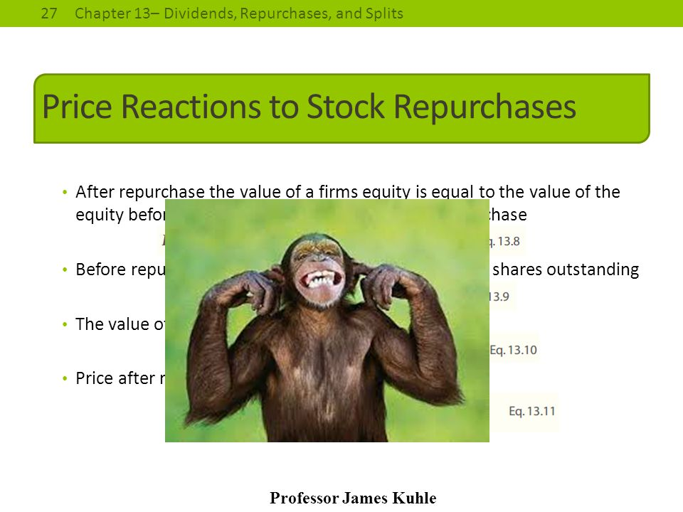27Chapter 13– Dividends, Repurchases, and Splits Professor James Kuhle Price Reactions to Stock Repurchases After repurchase the value of a firms equi