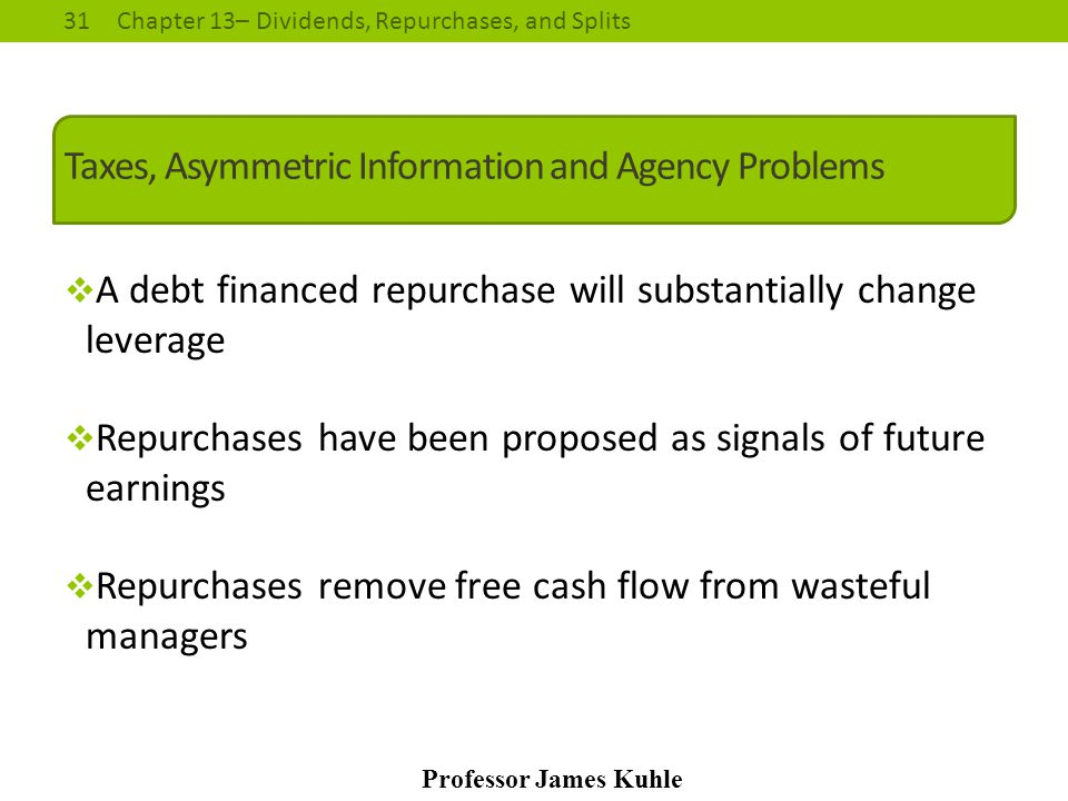 31Chapter 13– Dividends, Repurchases, and Splits Professor James Kuhle Taxes, Asymmetric Information and Agency Problems  A debt financed repurchase