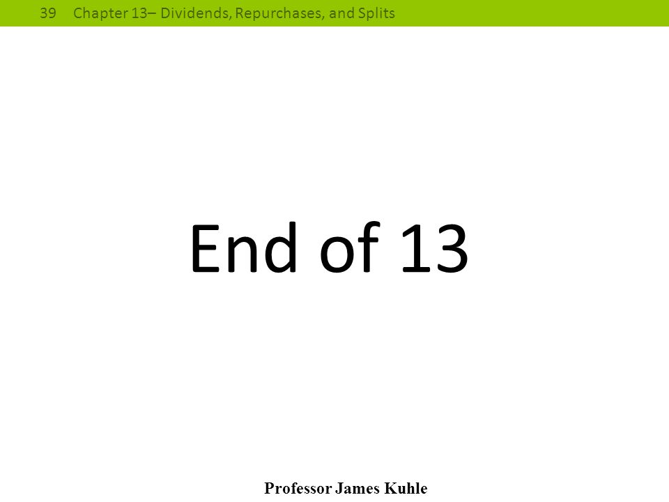 39Chapter 13– Dividends, Repurchases, and Splits Professor James Kuhle End of 13