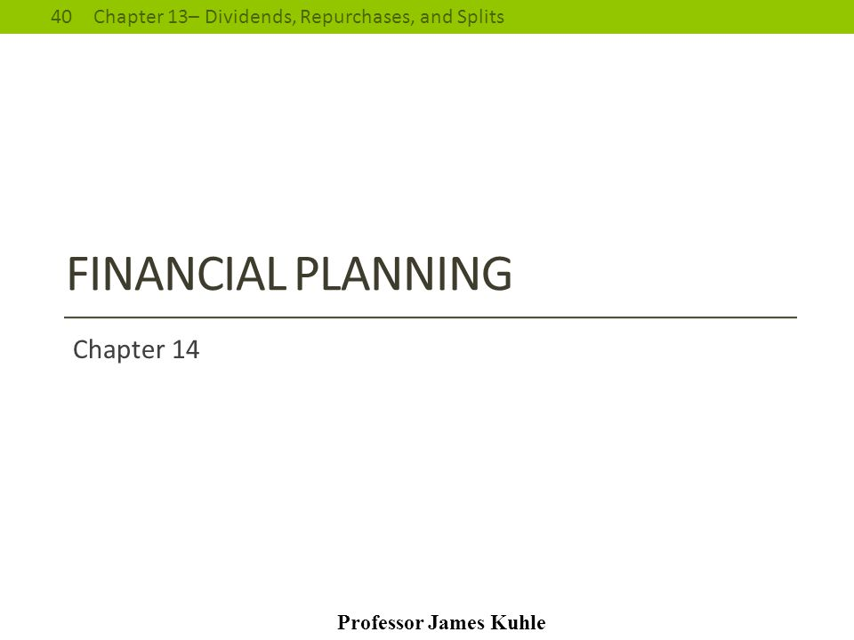 40Chapter 13– Dividends, Repurchases, and Splits Professor James Kuhle FINANCIAL PLANNING Chapter 14