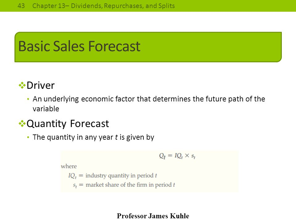 43Chapter 13– Dividends, Repurchases, and Splits Professor James Kuhle Basic Sales Forecast  Driver An underlying economic factor that determines the