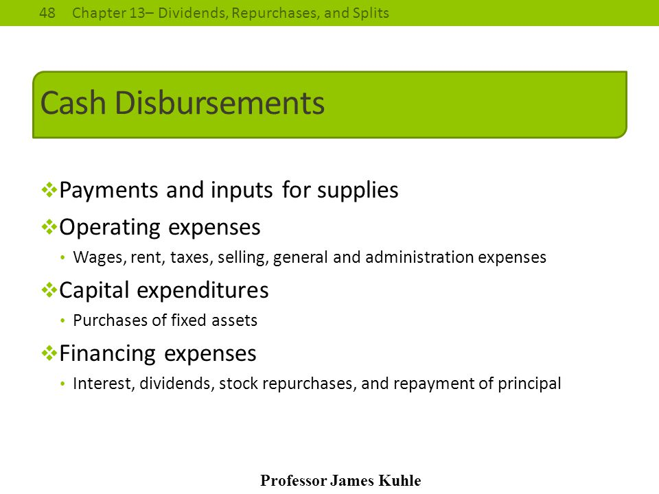 48Chapter 13– Dividends, Repurchases, and Splits Professor James Kuhle Cash Disbursements  Payments and inputs for supplies  Operating expenses Wage