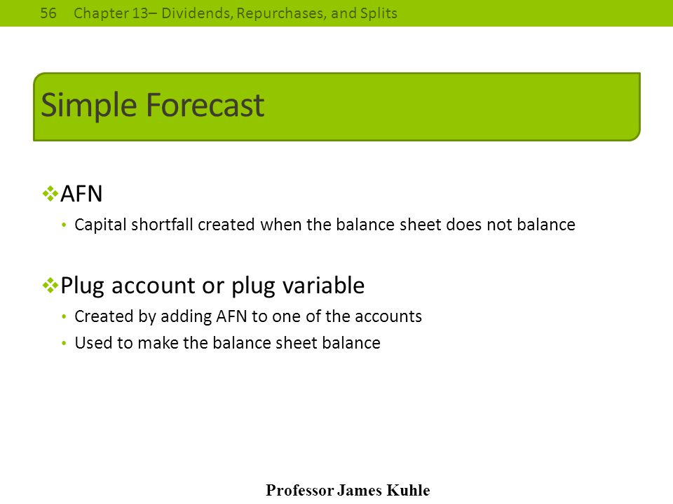 56Chapter 13– Dividends, Repurchases, and Splits Professor James Kuhle Simple Forecast  AFN Capital shortfall created when the balance sheet does not