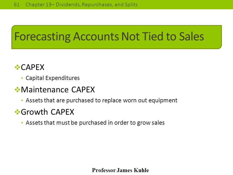 61Chapter 13– Dividends, Repurchases, and Splits Professor James Kuhle Forecasting Accounts Not Tied to Sales  CAPEX Capital Expenditures  Maintenan