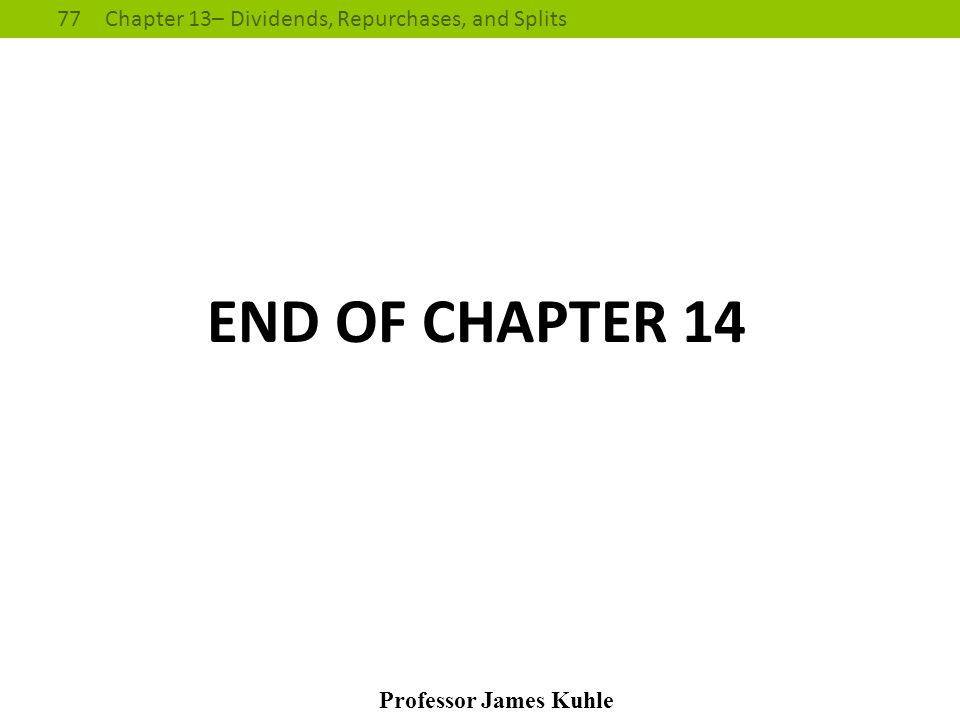 77Chapter 13– Dividends, Repurchases, and Splits Professor James Kuhle END OF CHAPTER 14
