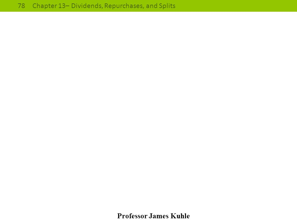 78Chapter 13– Dividends, Repurchases, and Splits Professor James Kuhle