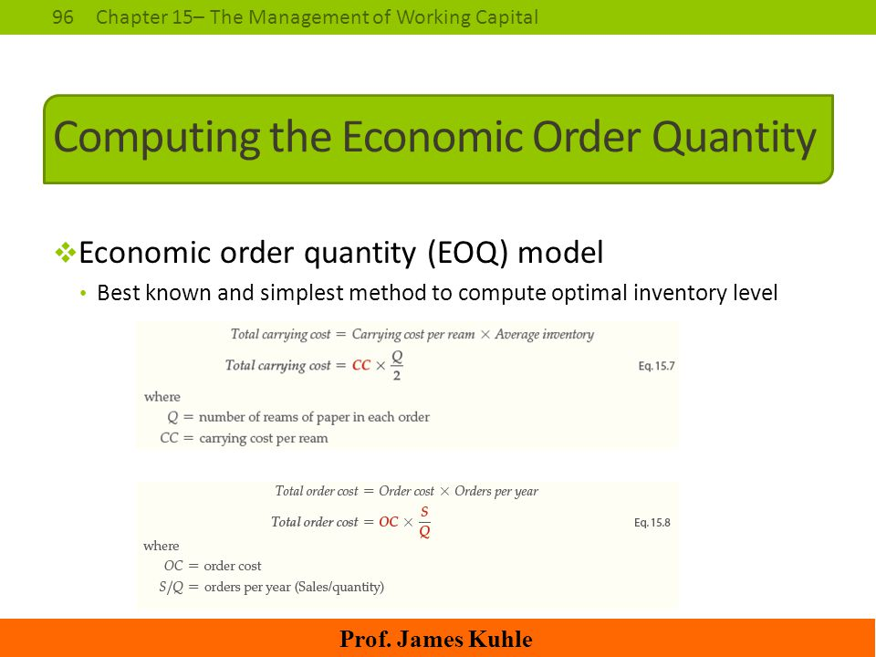 96Chapter 15– The Management of Working Capital Prof. James Kuhle Computing the Economic Order Quantity  Economic order quantity (EOQ) model Best kno