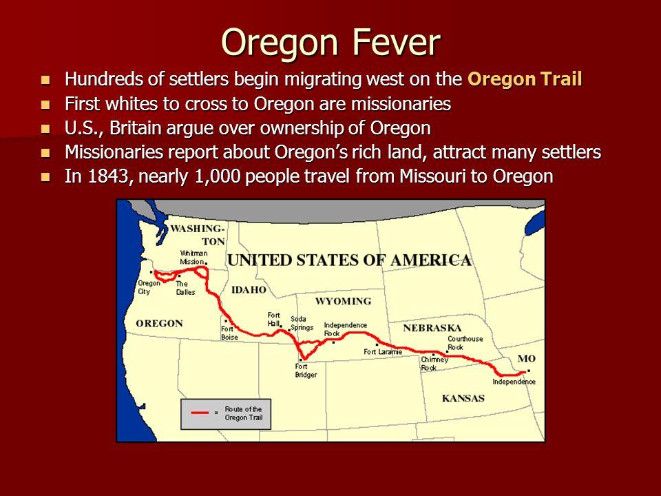 Oregon Fever Hundreds of settlers begin migrating west on the Oregon Trail Hundreds of settlers begin migrating west on the Oregon Trail First whites