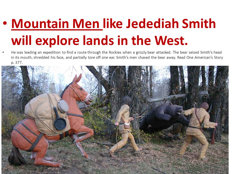 Mountain Men like Jedediah Smith will explore lands in the West. He was leading an expedition to find a route through the Rockies when a grizzly bear
