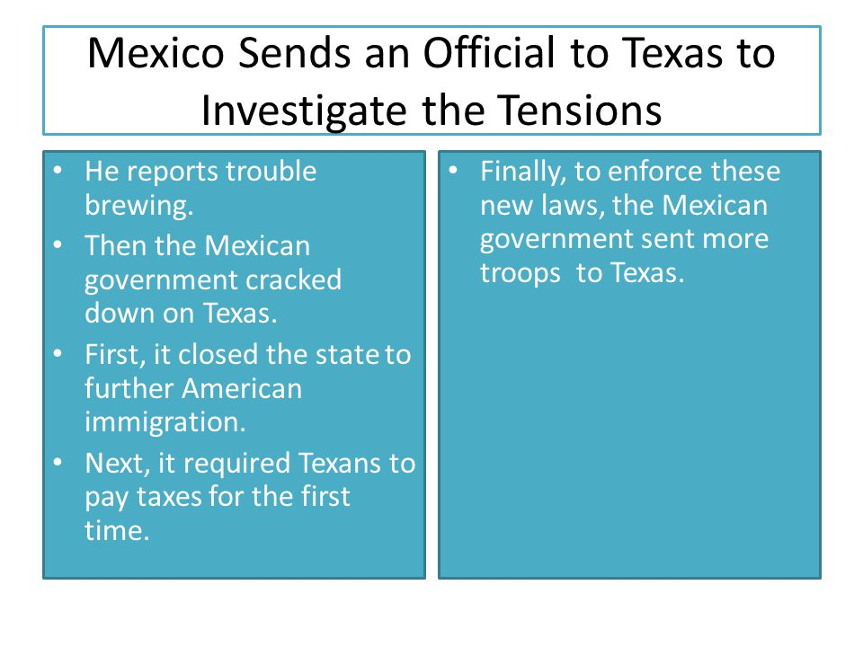 Mexico Sends an Official to Texas to Investigate the Tensions He reports trouble brewing. Then the Mexican government cracked down on Texas. First, it