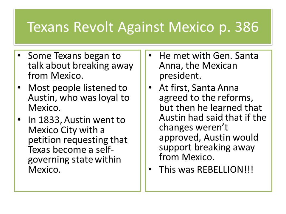 Texans Revolt Against Mexico p. 386 Some Texans began to talk about breaking away from Mexico. Most people listened to Austin, who was loyal to Mexico