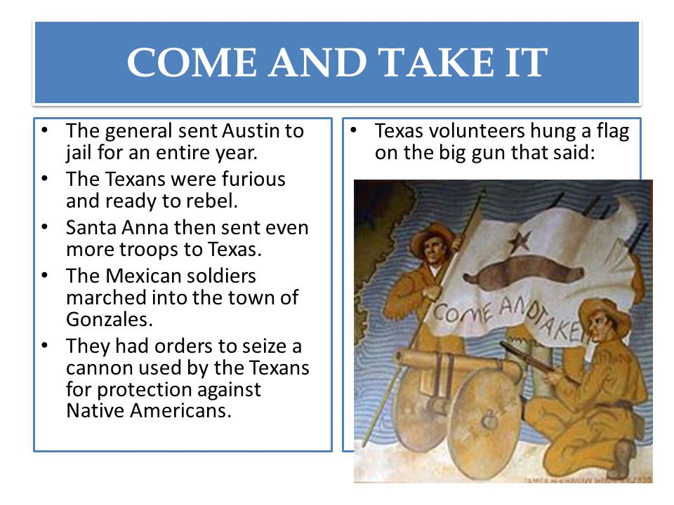 COME AND TAKE IT The general sent Austin to jail for an entire year. The Texans were furious and ready to rebel. Santa Anna then sent even more troops