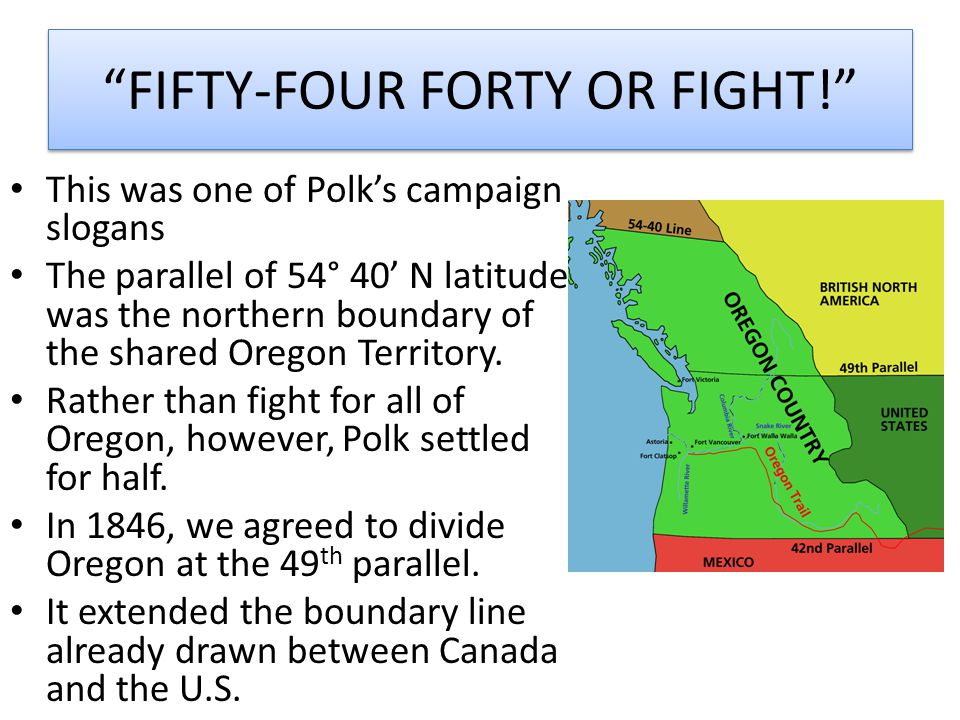 """""""FIFTY-FOUR FORTY OR FIGHT!"""" This was one of Polk's campaign slogans The parallel of 54° 40' N latitude was the northern boundary of the shared Oregon"""
