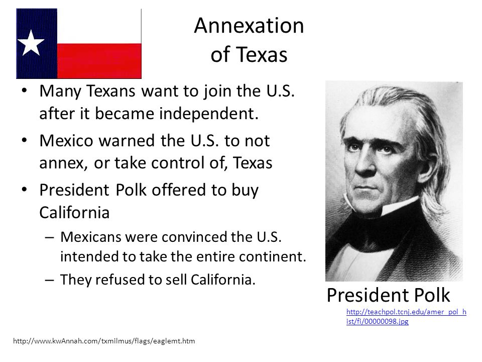 Annexation of Texas Many Texans want to join the U.S. after it became independent. Mexico warned the U.S. to not annex, or take control of, Texas Pres