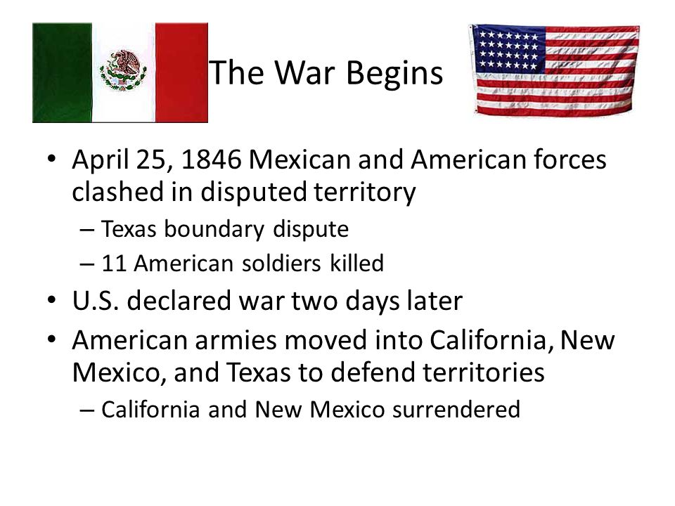 The War Begins April 25, 1846 Mexican and American forces clashed in disputed territory – Texas boundary dispute – 11 American soldiers killed U.S. de