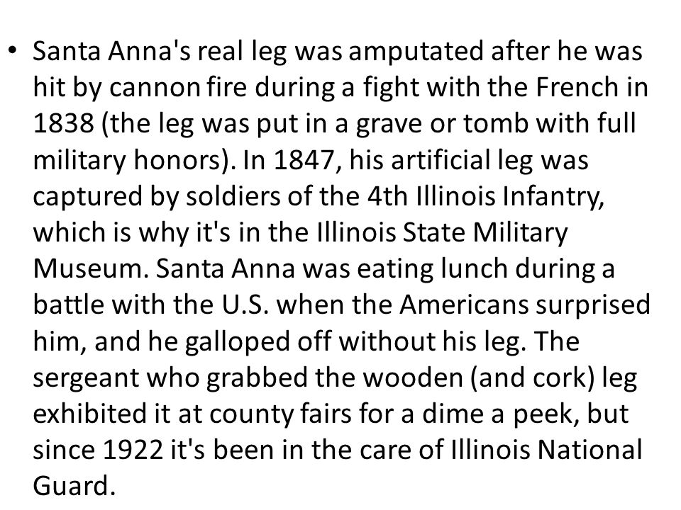 Santa Anna's real leg was amputated after he was hit by cannon fire during a fight with the French in 1838 (the leg was put in a grave or tomb with fu