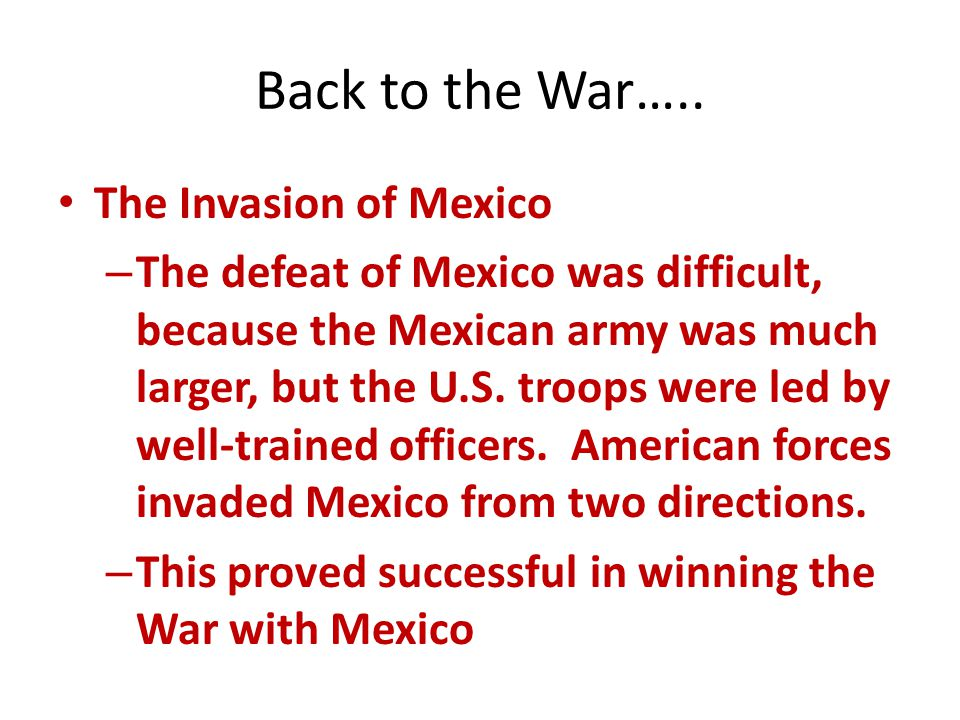 Back to the War….. The Invasion of Mexico – The defeat of Mexico was difficult, because the Mexican army was much larger, but the U.S. troops were led