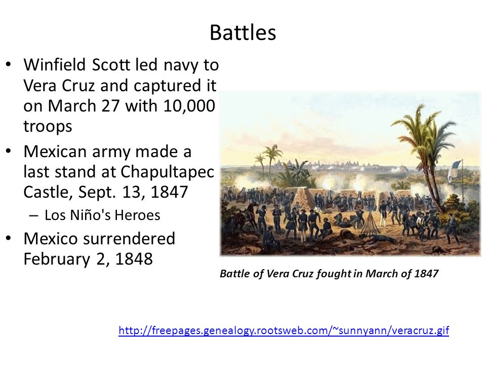 Battles Winfield Scott led navy to Vera Cruz and captured it on March 27 with 10,000 troops Mexican army made a last stand at Chapultapec Castle, Sept