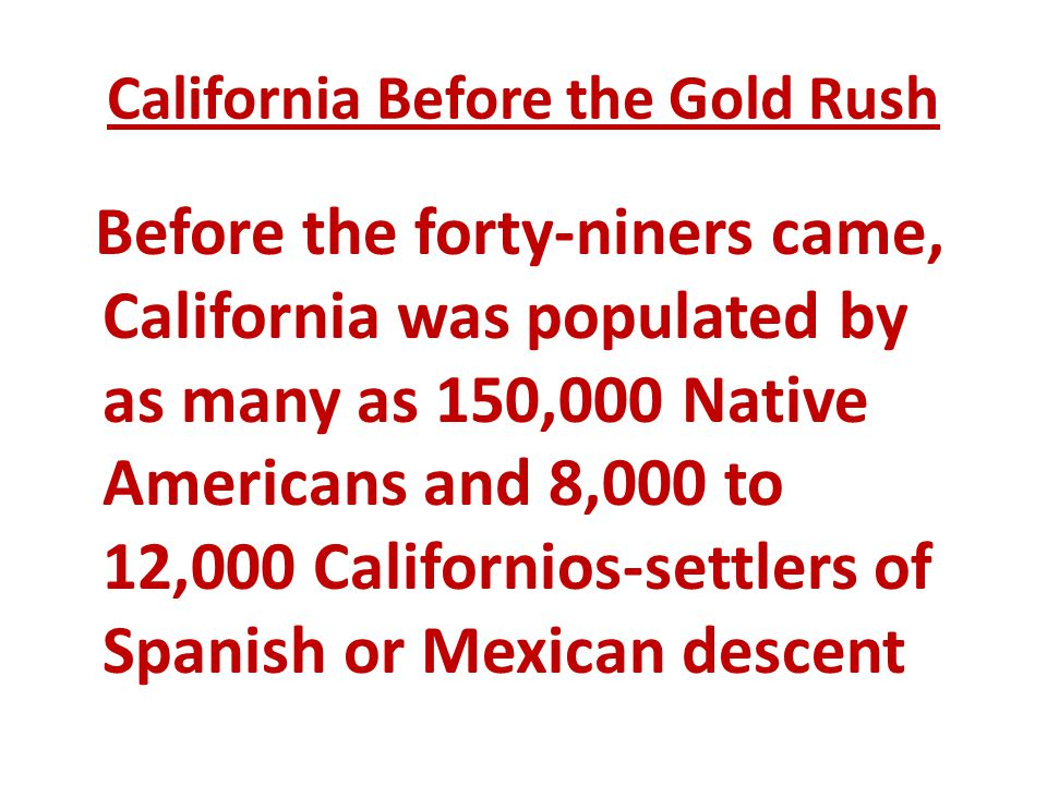 California Before the Gold Rush Before the forty-niners came, California was populated by as many as 150,000 Native Americans and 8,000 to 12,000 Cali
